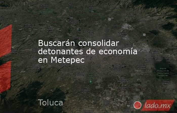 Buscarán consolidar detonantes de economía en Metepec. Noticias en tiempo real