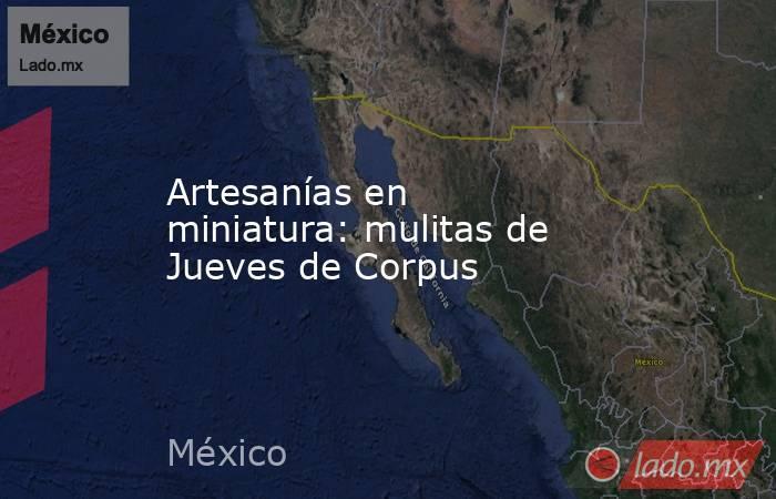 Artesanías en miniatura: mulitas de Jueves de Corpus. Noticias en tiempo real