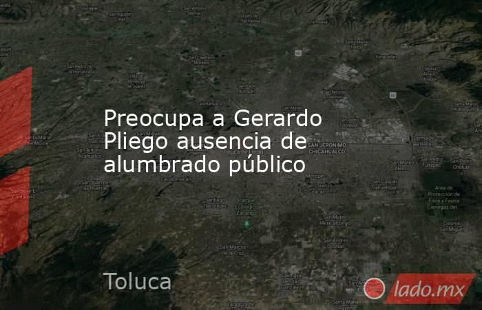 Preocupa a Gerardo Pliego ausencia de alumbrado público. Noticias en tiempo real