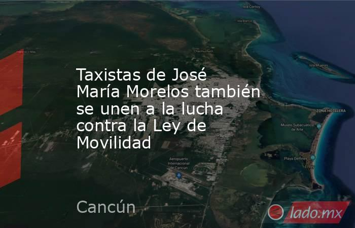 Taxistas de José María Morelos también se unen a la lucha contra la Ley de Movilidad. Noticias en tiempo real