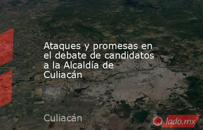 Ataques y promesas en el debate de candidatos a la Alcaldía de Culiacán. Noticias en tiempo real
