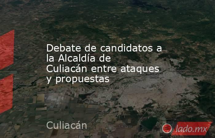 Debate de candidatos a la Alcaldía de Culiacán entre ataques y propuestas. Noticias en tiempo real