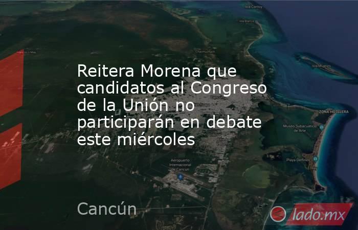 Reitera Morena que candidatos al Congreso de la Unión no participarán en debate este miércoles. Noticias en tiempo real