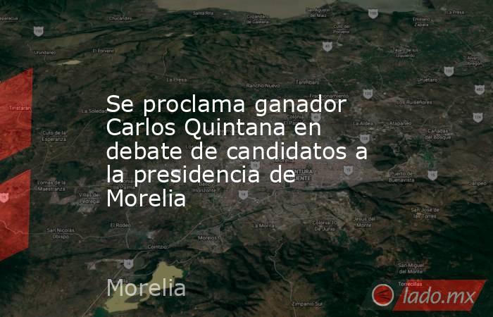 Se proclama ganador Carlos Quintana en debate de candidatos a la presidencia de Morelia. Noticias en tiempo real