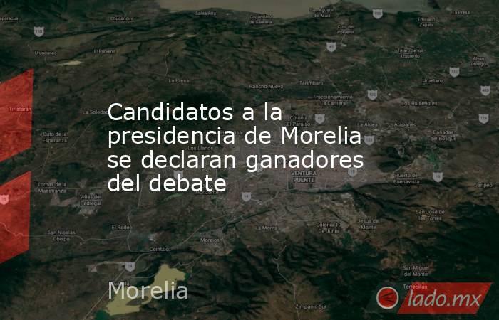Candidatos a la presidencia de Morelia se declaran ganadores del debate . Noticias en tiempo real