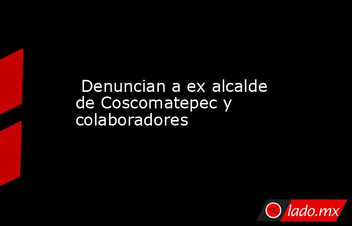 Denuncian a ex alcalde de Coscomatepec y colaboradores. Noticias en tiempo real