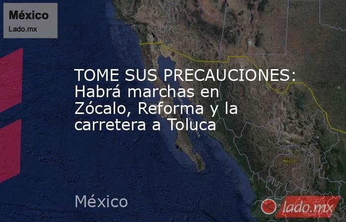 TOME SUS PRECAUCIONES: Habrá marchas en Zócalo, Reforma y la carretera a Toluca. Noticias en tiempo real