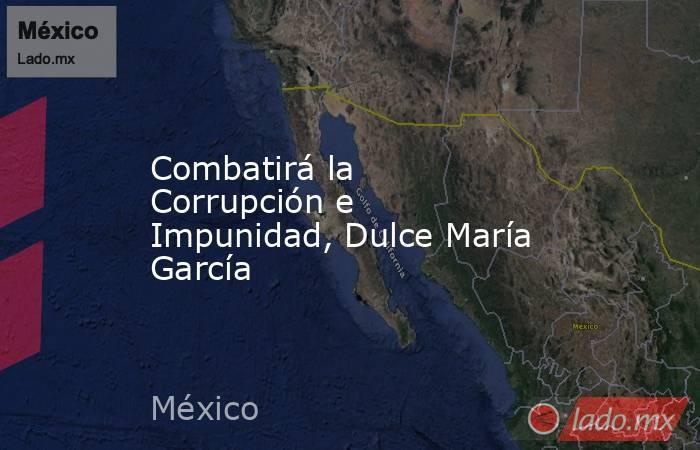 Combatirá la Corrupción e Impunidad, Dulce María García. Noticias en tiempo real