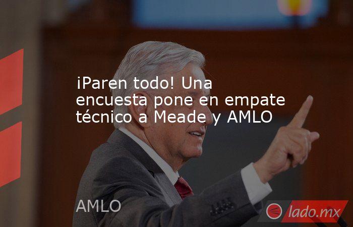 ¡Paren todo! Una encuesta pone en empate técnico a Meade y AMLO. Noticias en tiempo real