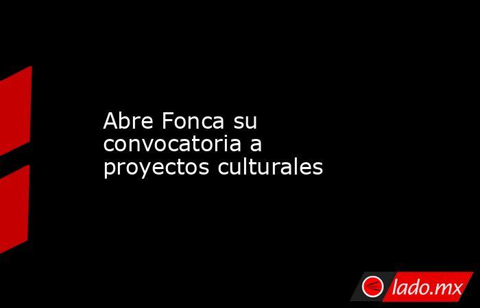 Abre Fonca su convocatoria a proyectos culturales. Noticias en tiempo real