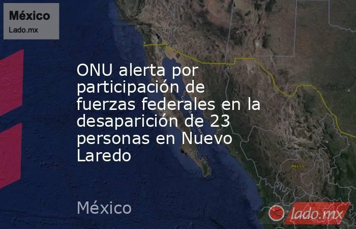 ONU alerta por participación de fuerzas federales en la desaparición de 23 personas en Nuevo Laredo. Noticias en tiempo real