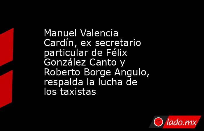 Manuel Valencia Cardín, ex secretario particular de Félix González Canto y Roberto Borge Angulo, respalda la lucha de los taxistas. Noticias en tiempo real