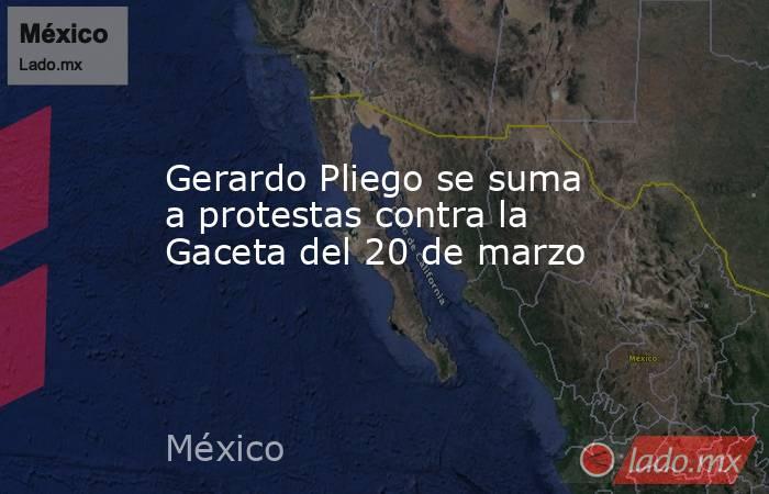 Gerardo Pliego se suma a protestas contra la Gaceta del 20 de marzo. Noticias en tiempo real
