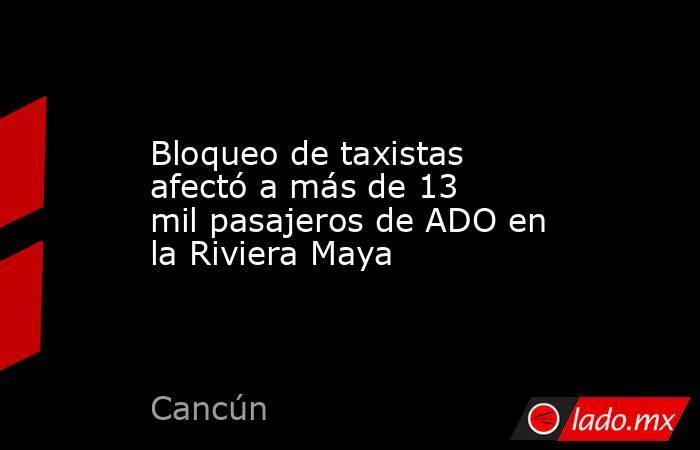 Bloqueo de taxistas afectó a más de 13 mil pasajeros de ADO en la Riviera Maya. Noticias en tiempo real