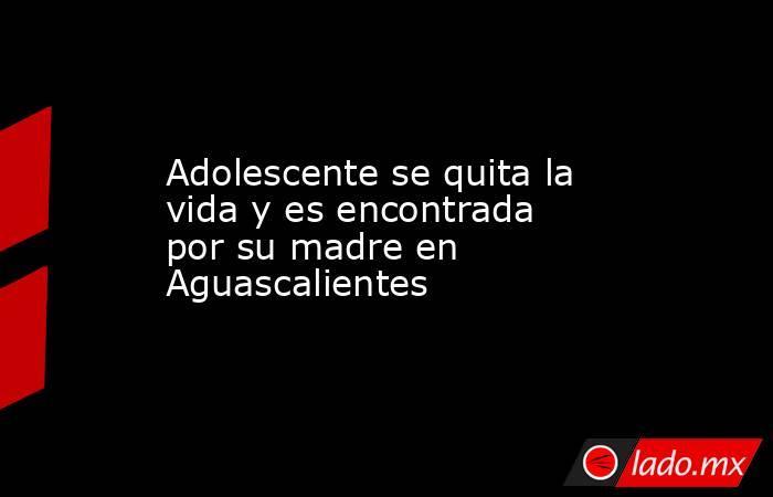 Adolescente se quita la vida y es encontrada por su madre en Aguascalientes. Noticias en tiempo real
