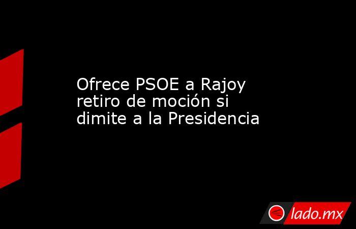 Ofrece PSOE a Rajoy retiro de moción si dimite a la Presidencia. Noticias en tiempo real