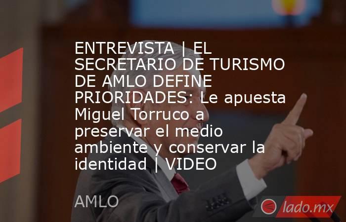 ENTREVISTA | EL SECRETARIO DE TURISMO DE AMLO DEFINE PRIORIDADES: Le apuesta Miguel Torruco a preservar el medio ambiente y conservar la identidad | VIDEO. Noticias en tiempo real