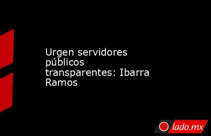 Urgen servidores públicos transparentes: Ibarra Ramos. Noticias en tiempo real