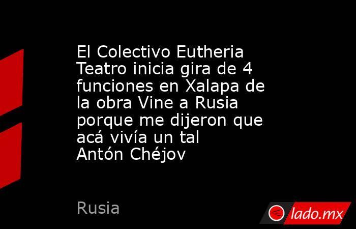 El Colectivo Eutheria Teatro inicia gira de 4 funciones en Xalapa de la obra Vine a Rusia porque me dijeron que acá vivía un tal Antón Chéjov  . Noticias en tiempo real