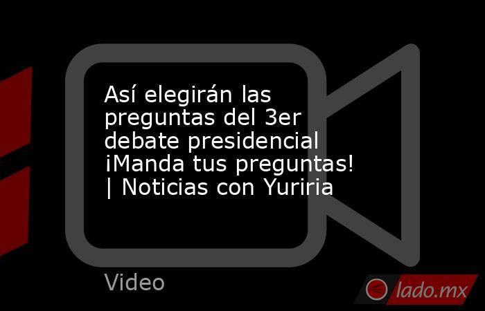 Así elegirán las preguntas del 3er debate presidencial ¡Manda tus preguntas!   Noticias con Yuriria. Noticias en tiempo real