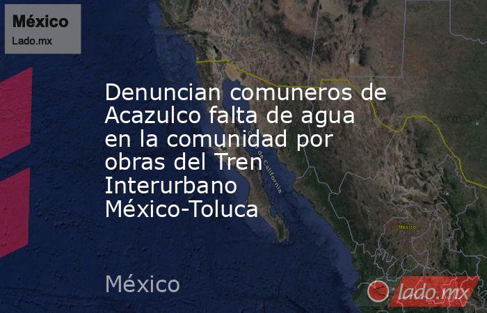 Denuncian comuneros de Acazulco falta de agua en la comunidad por obras del Tren Interurbano México-Toluca. Noticias en tiempo real