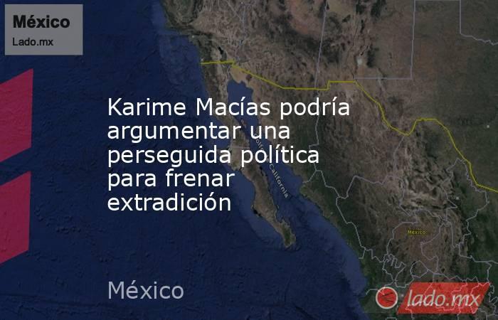 Karime Macías podría argumentar una perseguida política para frenar extradición. Noticias en tiempo real