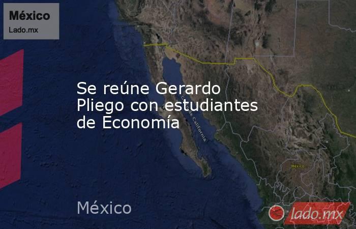 Se reúne Gerardo Pliego con estudiantes de Economía. Noticias en tiempo real