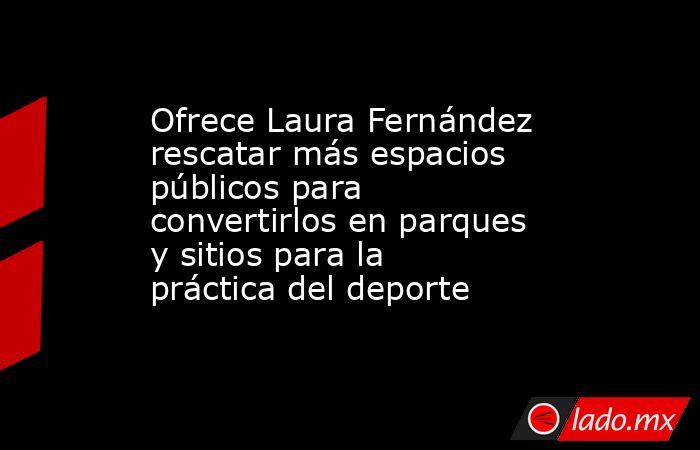 Ofrece Laura Fernández rescatar más espacios públicos para convertirlos en parques y sitios para la práctica del deporte. Noticias en tiempo real