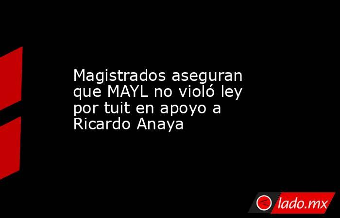 Magistrados aseguran que MAYL no violó ley por tuit en apoyo a Ricardo Anaya. Noticias en tiempo real