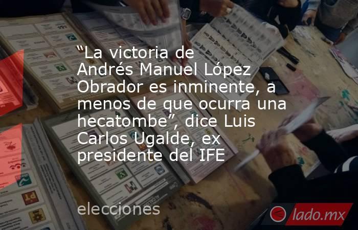 """""""La victoria de Andrés Manuel López Obrador es inminente, a menos de que ocurra una hecatombe"""", dice Luis Carlos Ugalde, ex presidente del IFE. Noticias en tiempo real"""