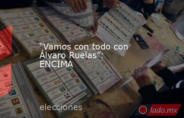 """""""Vamos con todo con Álvaro Ruelas"""": ENCIMA. Noticias en tiempo real"""