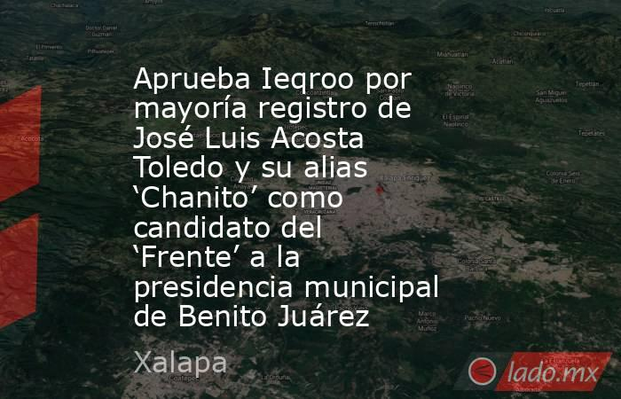 Aprueba Ieqroo por mayoría registro de José Luis Acosta Toledo y su alias 'Chanito' como candidato del 'Frente' a la presidencia municipal de Benito Juárez. Noticias en tiempo real