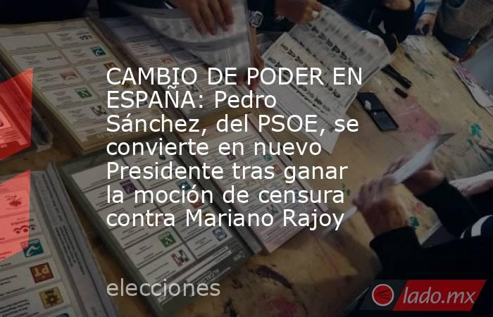 CAMBIO DE PODER EN ESPAÑA: Pedro Sánchez, del PSOE, se convierte en nuevo Presidente tras ganar la moción de censura contra Mariano Rajoy. Noticias en tiempo real
