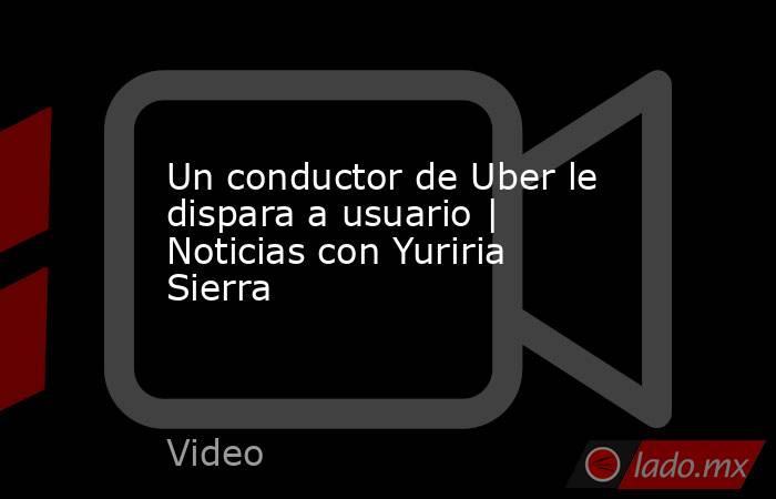 Un conductor de Uber le dispara a usuario | Noticias con Yuriria Sierra. Noticias en tiempo real
