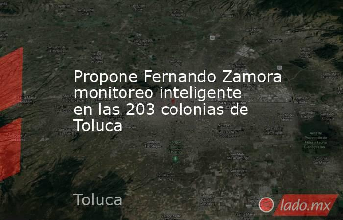 Propone Fernando Zamora monitoreo inteligente en las 203 colonias de Toluca. Noticias en tiempo real