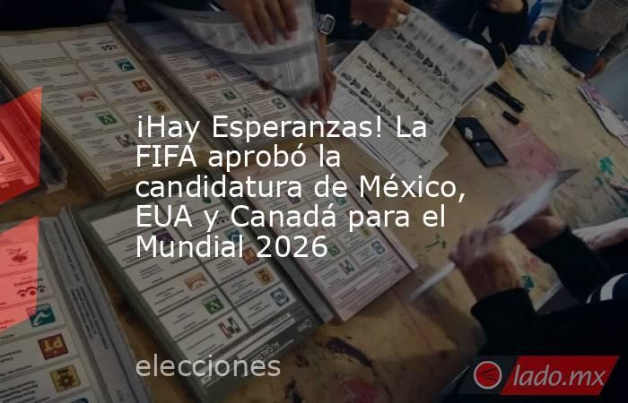 ¡Hay Esperanzas! La FIFA aprobó la candidatura de México, EUA y Canadá para el Mundial 2026. Noticias en tiempo real