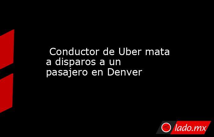 Conductor de Uber mata a disparos a un pasajero en Denver. Noticias en tiempo real