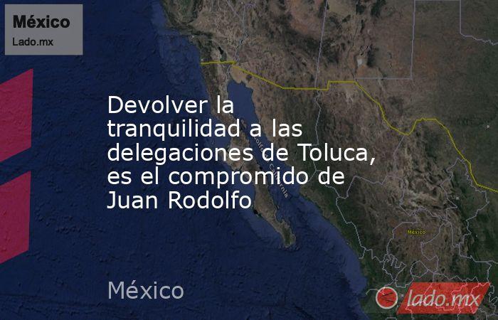 Devolver la tranquilidad a las delegaciones de Toluca, es el compromido de Juan Rodolfo. Noticias en tiempo real
