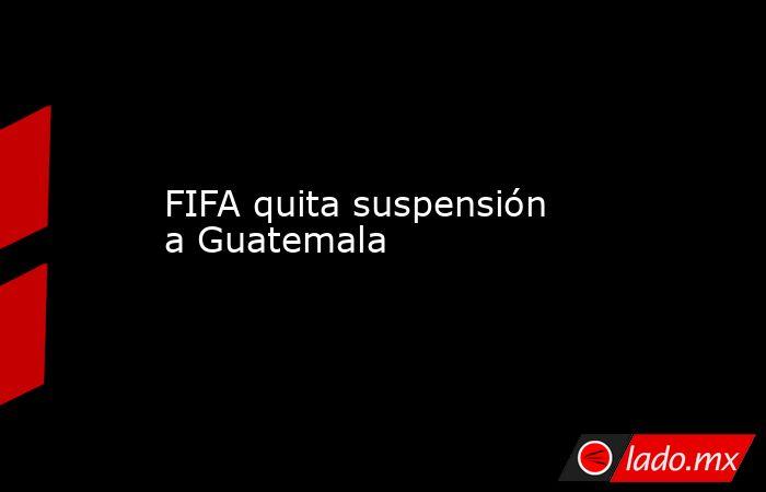 FIFA quita suspensión a Guatemala . Noticias en tiempo real