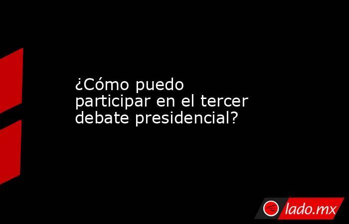 ¿Cómo puedo participar en el tercer debate presidencial?. Noticias en tiempo real