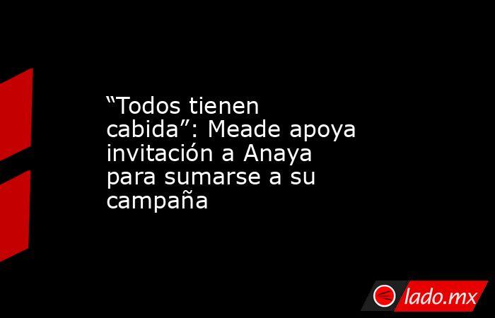 """""""Todos tienen cabida"""": Meade apoya invitación a Anaya para sumarse a su campaña. Noticias en tiempo real"""