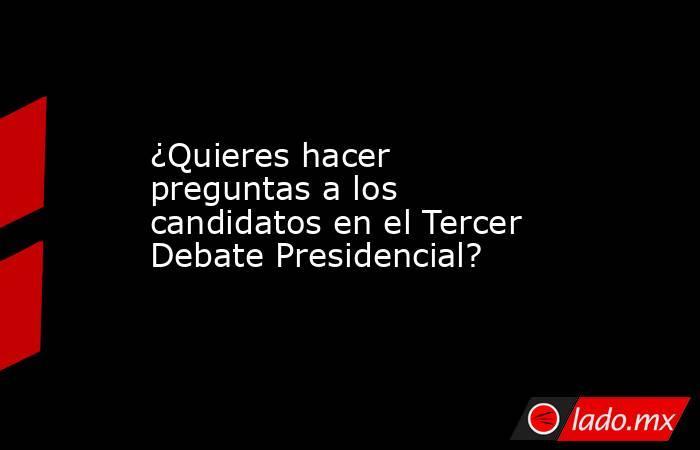 ¿Quieres hacer preguntas a los candidatos en el Tercer Debate Presidencial? . Noticias en tiempo real