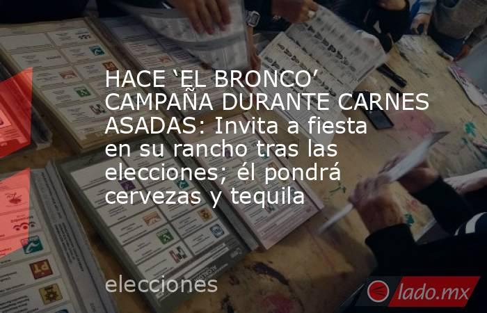 HACE 'EL BRONCO' CAMPAÑA DURANTE CARNES ASADAS: Invita a fiesta en su rancho tras las elecciones; él pondrá cervezas y tequila. Noticias en tiempo real