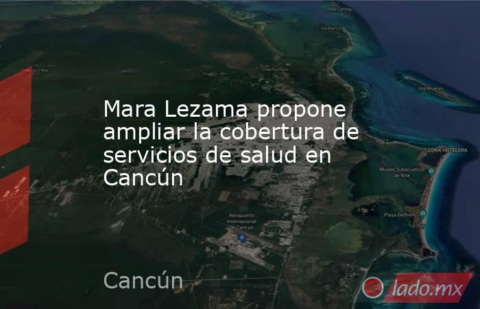 Mara Lezama propone ampliar la cobertura de servicios de salud en Cancún. Noticias en tiempo real