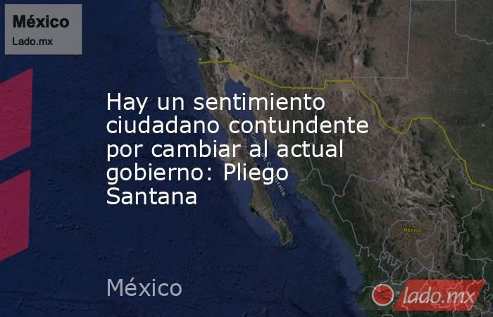 Hay un sentimiento ciudadano contundente por cambiar al actual gobierno: Pliego Santana  . Noticias en tiempo real