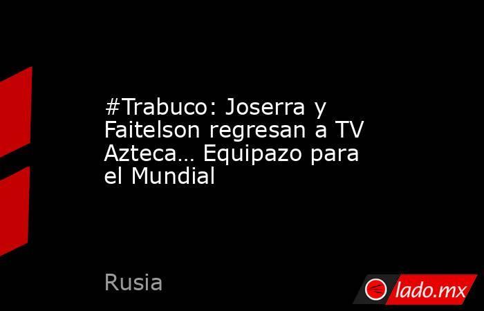#Trabuco: Joserra y Faitelson regresan a TV Azteca… Equipazo para el Mundial. Noticias en tiempo real