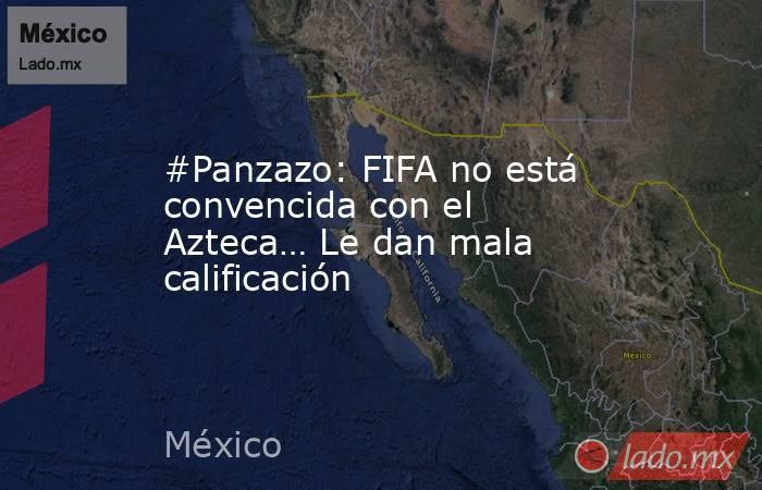 #Panzazo: FIFA no está convencida con el Azteca… Le dan mala calificación. Noticias en tiempo real