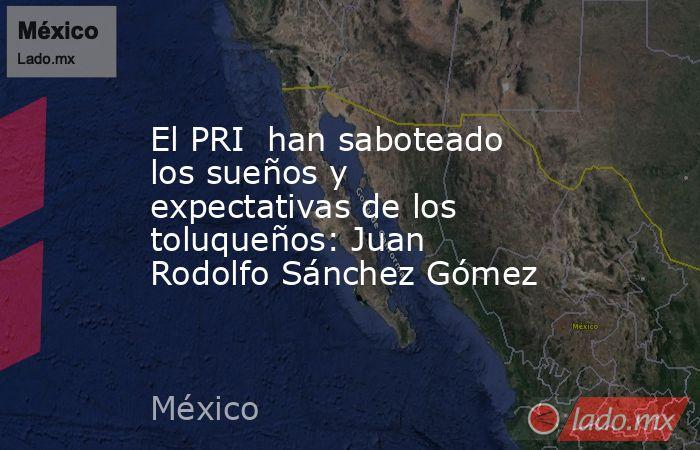 El PRI han saboteado los sueños y expectativas de los toluqueños: Juan Rodolfo Sánchez Gómez. Noticias en tiempo real