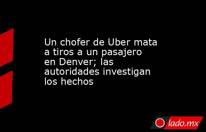 Un chofer de Uber mata a tiros a un pasajero en Denver; las autoridades investigan los hechos. Noticias en tiempo real