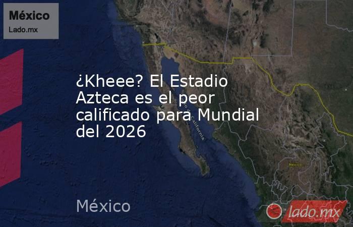 ¿Kheee? El Estadio Azteca es el peor calificado para Mundial del 2026. Noticias en tiempo real